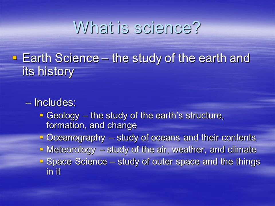 What is science? Earth Science – the study of the earth and its history Earth Science – the study of the earth and its history –Includes: Geology – th
