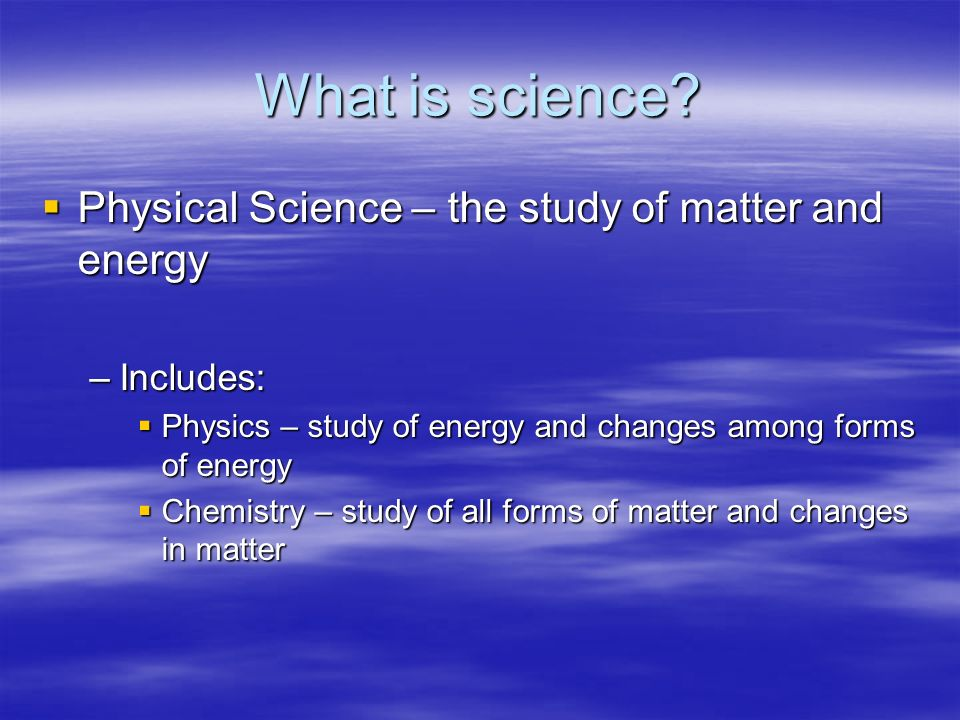 What is science? Physical Science – the study of matter and energy Physical Science – the study of matter and energy –Includes: Physics – study of ene