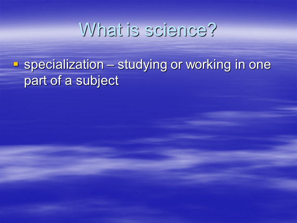 What is science? specialization – studying or working in one part of a subject specialization – studying or working in one part of a subject