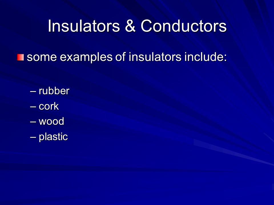 Insulators & Conductors some examples of insulators include: –rubber –cork –wood –plastic