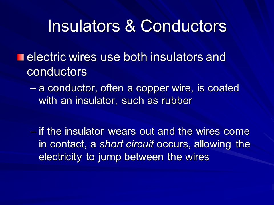 Insulators & Conductors electric wires use both insulators and conductors –a conductor, often a copper wire, is coated with an insulator, such as rubb