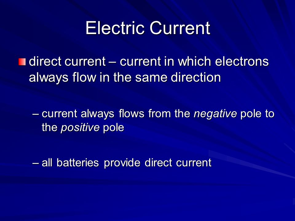 Electric Current direct current – current in which electrons always flow in the same direction –current always flows from the negative pole to the pos
