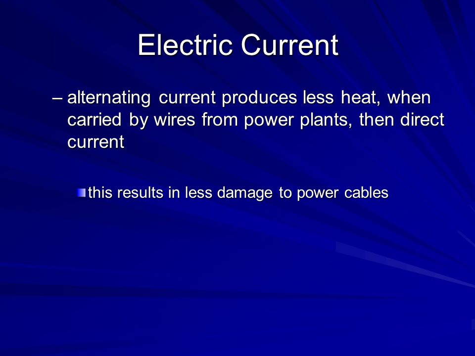 Electric Current –alternating current produces less heat, when carried by wires from power plants, then direct current this results in less damage to
