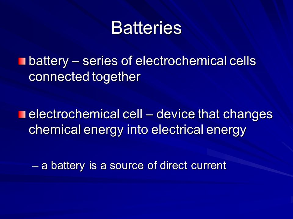 Batteries battery – series of electrochemical cells connected together electrochemical cell – device that changes chemical energy into electrical ener