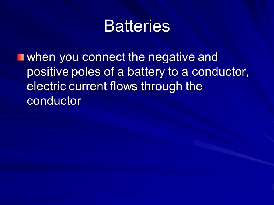 Batteries when you connect the negative and positive poles of a battery to a conductor, electric current flows through the conductor