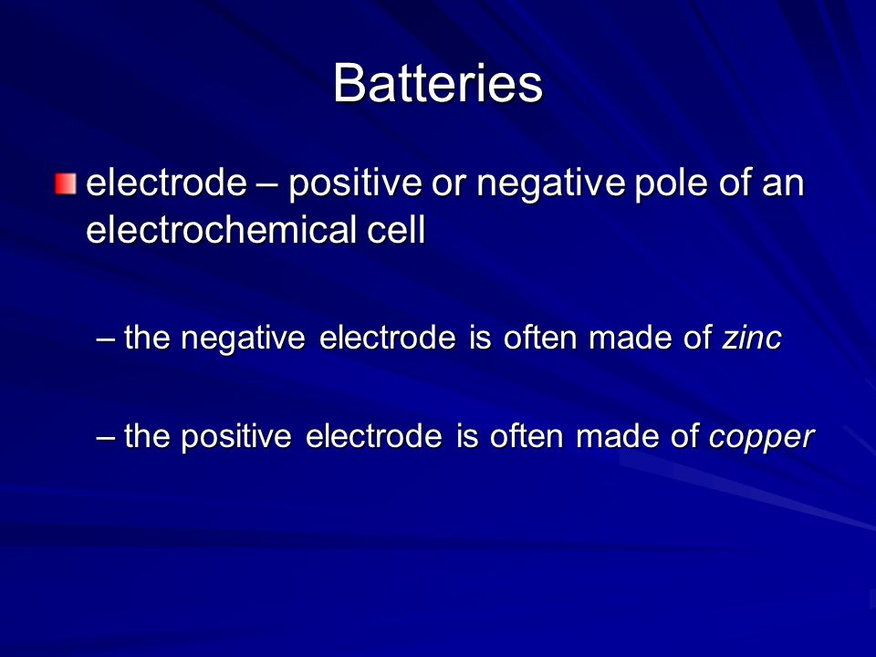 Batteries electrode – positive or negative pole of an electrochemical cell –the negative electrode is often made of zinc –the positive electrode is of