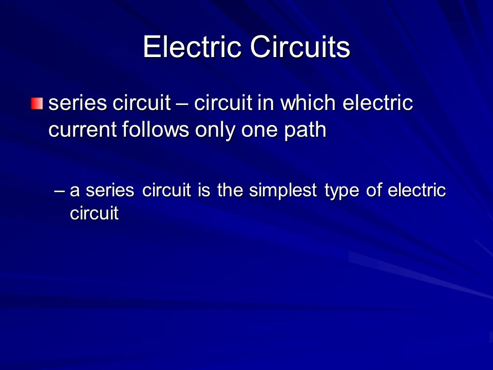 Electric Circuits series circuit – circuit in which electric current follows only one path –a series circuit is the simplest type of electric circuit