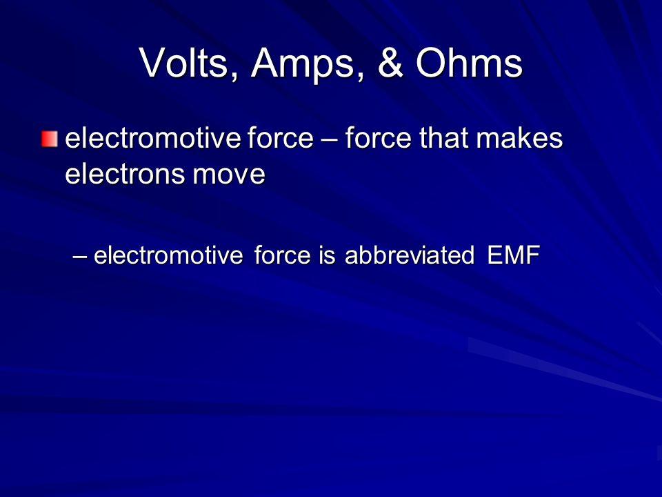 Volts, Amps, & Ohms electromotive force – force that makes electrons move –electromotive force is abbreviated EMF