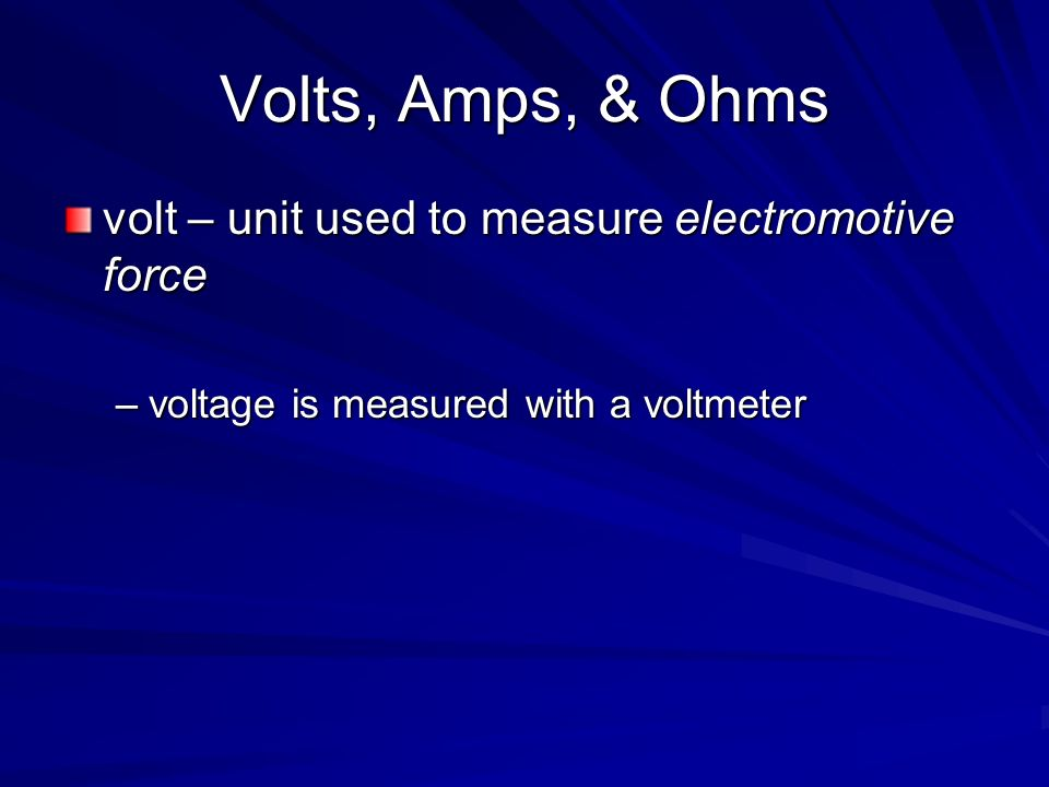 Volts, Amps, & Ohms volt – unit used to measure electromotive force –voltage is measured with a voltmeter