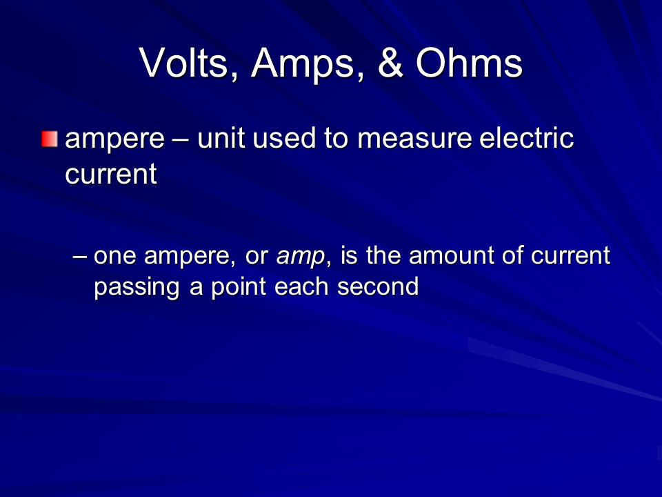 Volts, Amps, & Ohms ampere – unit used to measure electric current –one ampere, or amp, is the amount of current passing a point each second