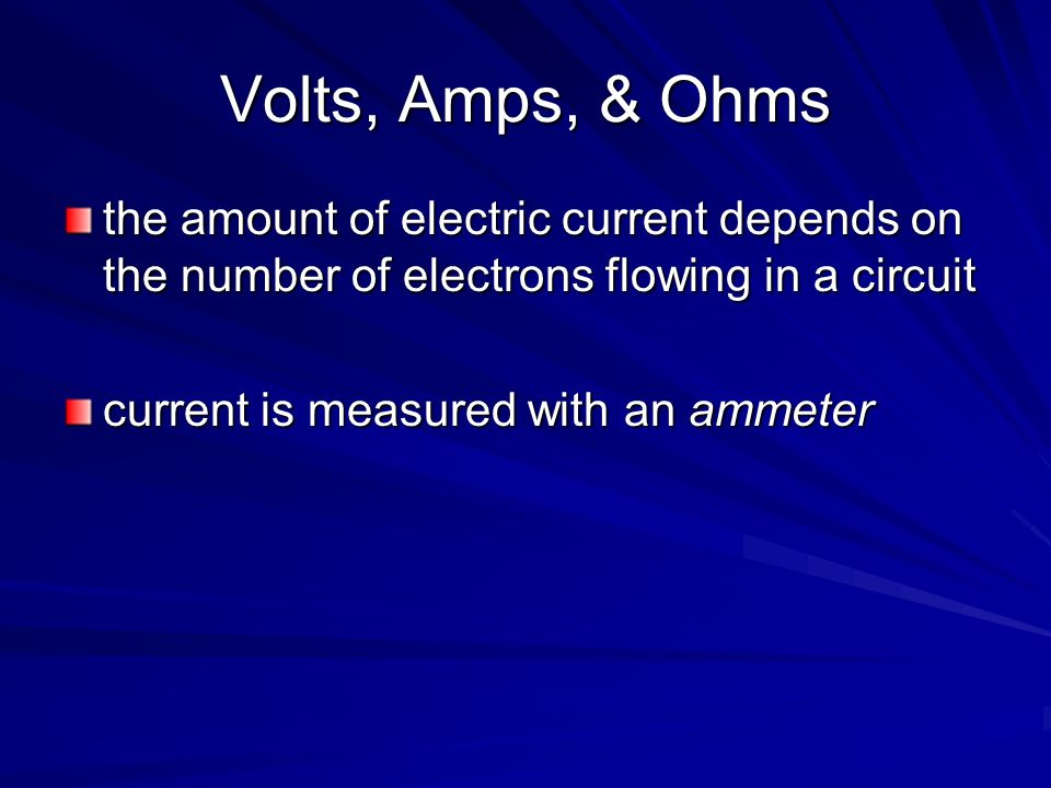 Volts, Amps, & Ohms the amount of electric current depends on the number of electrons flowing in a circuit current is measured with an ammeter