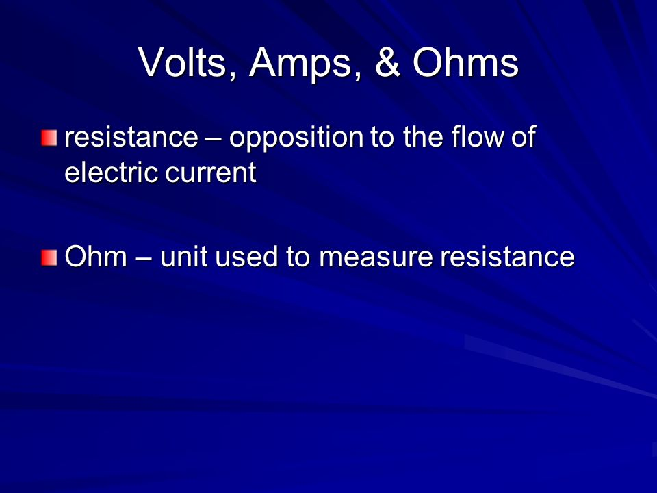 Volts, Amps, & Ohms resistance – opposition to the flow of electric current Ohm – unit used to measure resistance