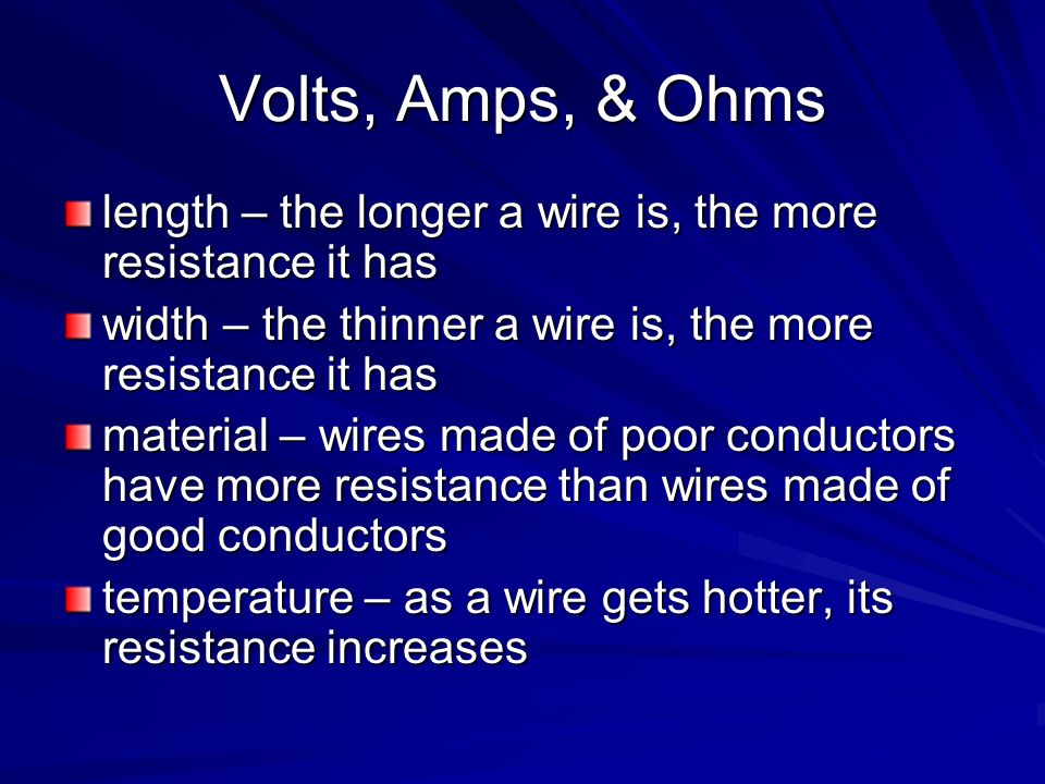 Volts, Amps, & Ohms length – the longer a wire is, the more resistance it has width – the thinner a wire is, the more resistance it has material – wir