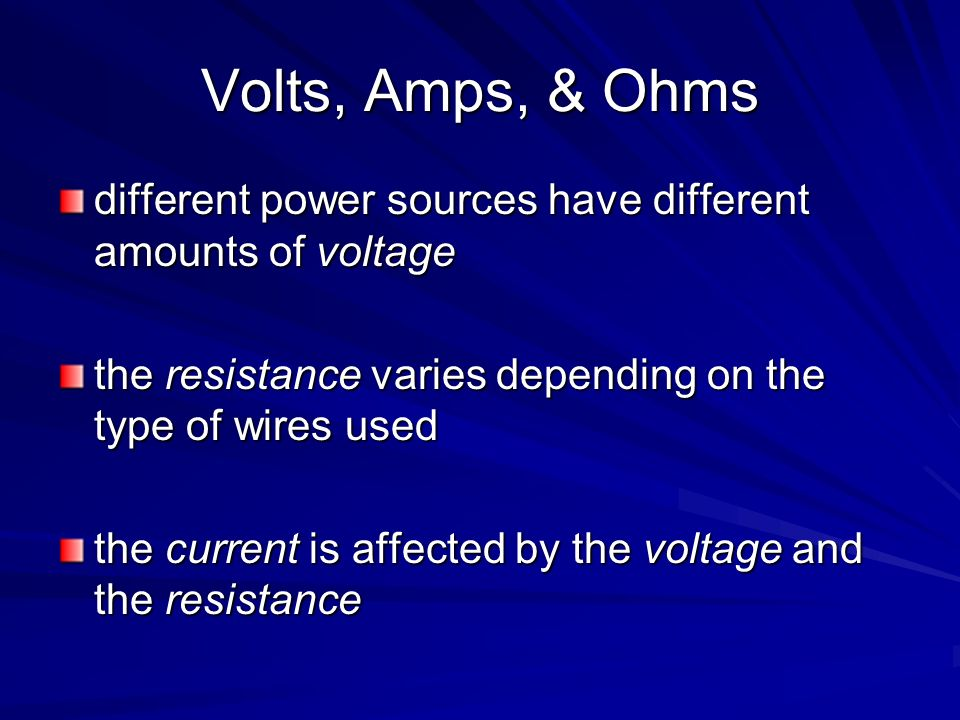 Volts, Amps, & Ohms different power sources have different amounts of voltage the resistance varies depending on the type of wires used the current is