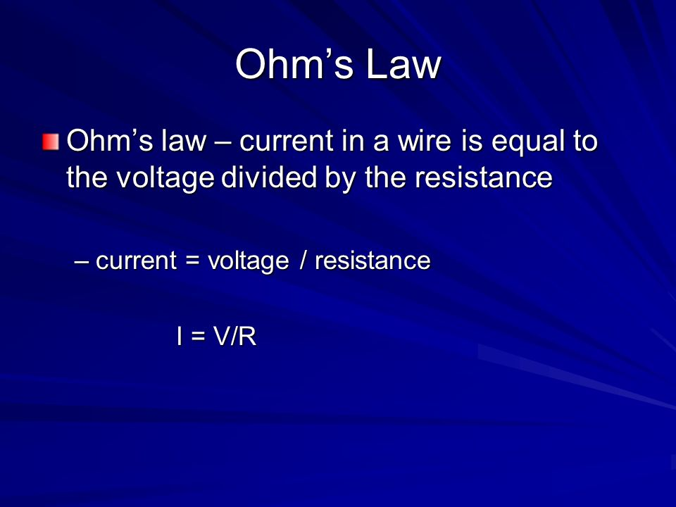 Ohms Law Ohms law – current in a wire is equal to the voltage divided by the resistance –current = voltage / resistance I = V/R