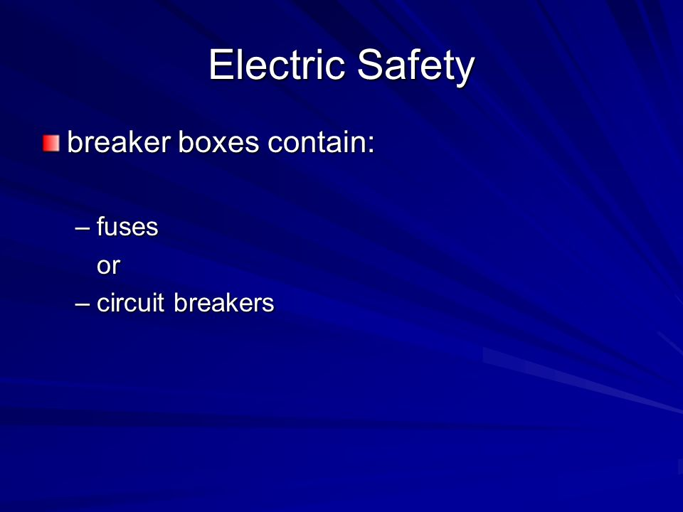 Electric Safety breaker boxes contain: –fuses or –circuit breakers