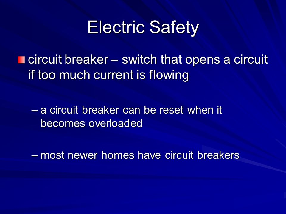 Electric Safety circuit breaker – switch that opens a circuit if too much current is flowing –a circuit breaker can be reset when it becomes overloade