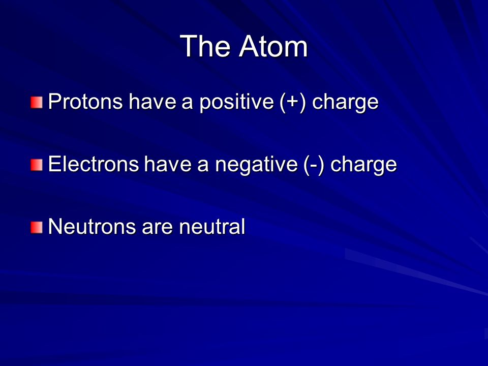 The Atom Protons have a positive (+) charge Electrons have a negative (-) charge Neutrons are neutral