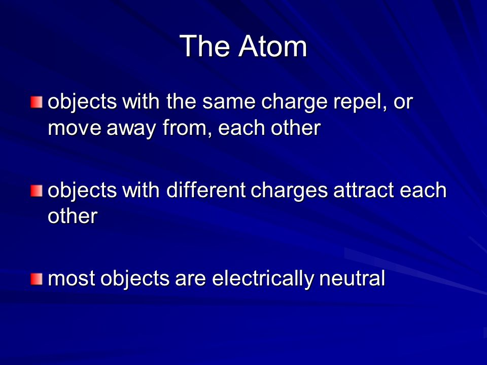 The Atom objects with the same charge repel, or move away from, each other objects with different charges attract each other most objects are electric