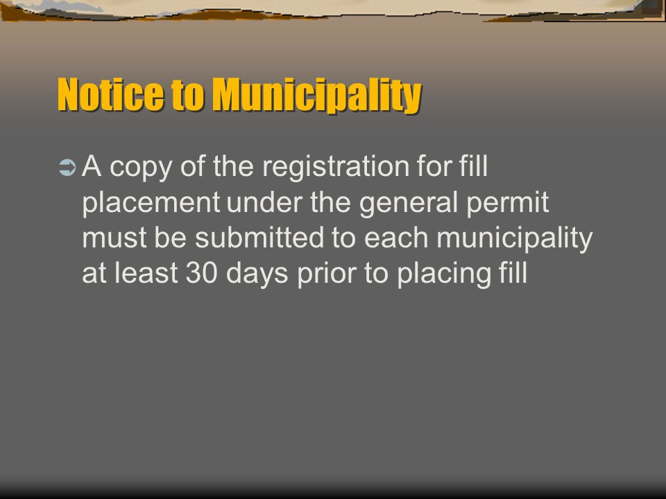 Notice to Municipality A copy of the registration for fill placement under the general permit must be submitted to each municipality at least 30 days