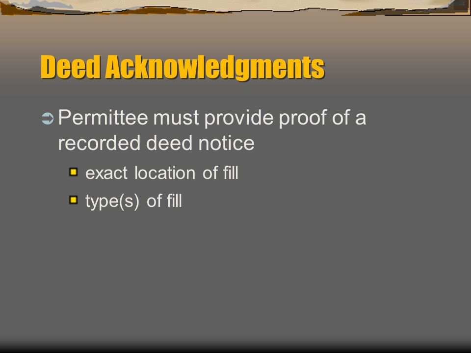Deed Acknowledgments Permittee must provide proof of a recorded deed notice exact location of fill type(s) of fill