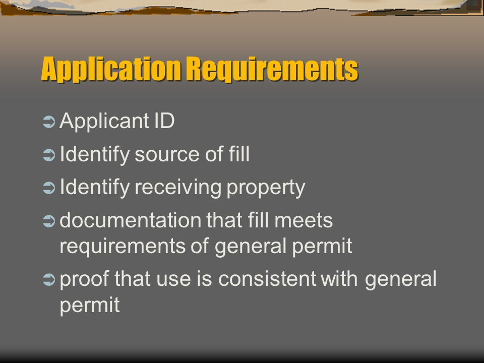 Application Requirements Applicant ID Identify source of fill Identify receiving property documentation that fill meets requirements of general permit