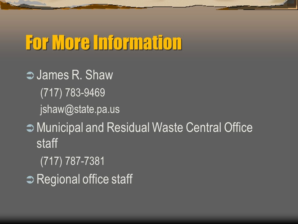 For More Information James R. Shaw (717) 783-9469 jshaw@state.pa.us Municipal and Residual Waste Central Office staff (717) 787-7381 Regional office s