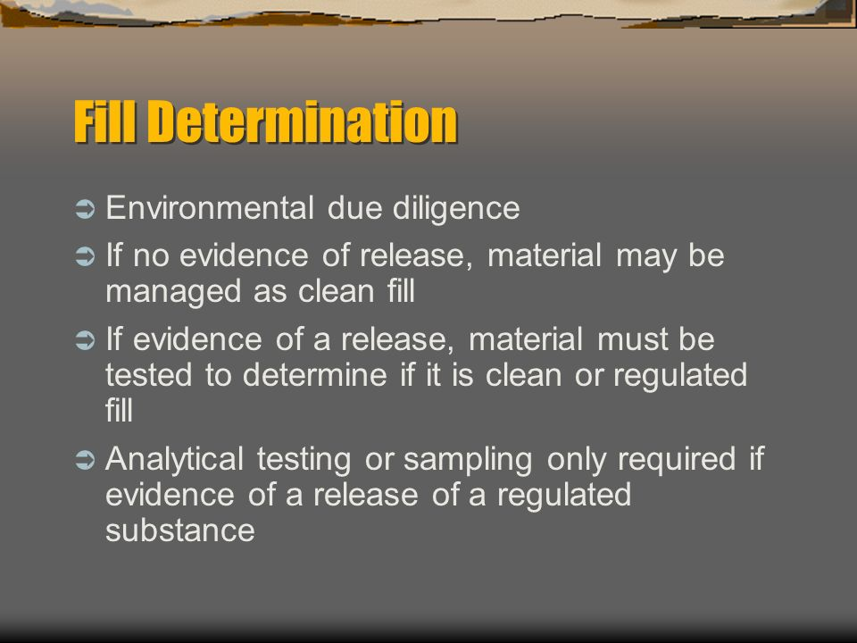 Fill Determination Environmental due diligence If no evidence of release, material may be managed as clean fill If evidence of a release, material mus