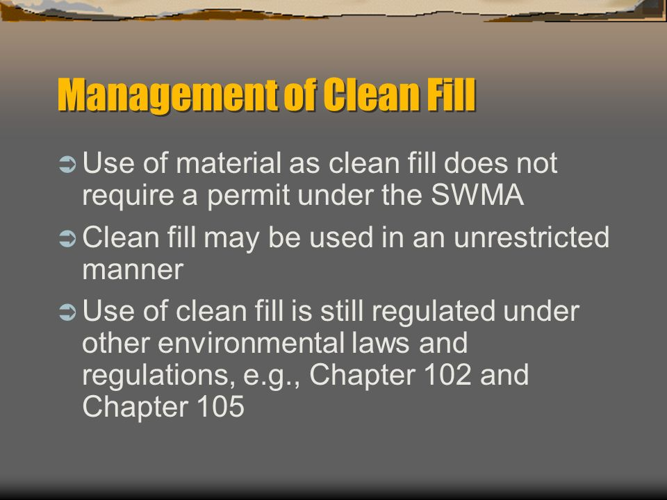 Management of Clean Fill Use of material as clean fill does not require a permit under the SWMA Clean fill may be used in an unrestricted manner Use o