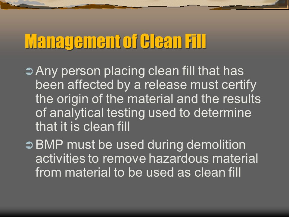 Management of Clean Fill Any person placing clean fill that has been affected by a release must certify the origin of the material and the results of