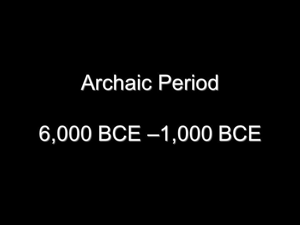 Archaic Period 6,000 BCE –1,000 BCE