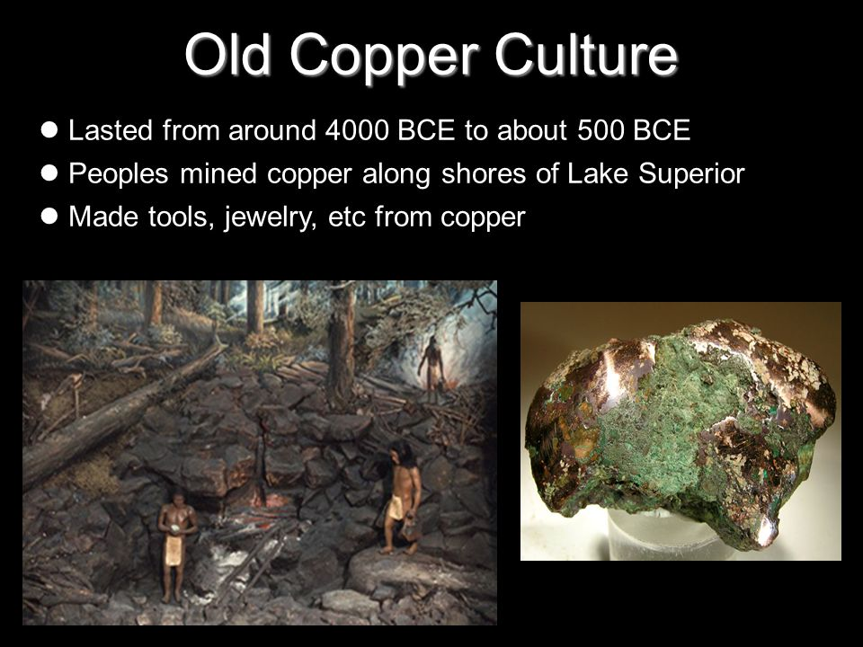Old Copper Culture Lasted from around 4000 BCE to about 500 BCE Peoples mined copper along shores of Lake Superior Made tools, jewelry, etc from copper