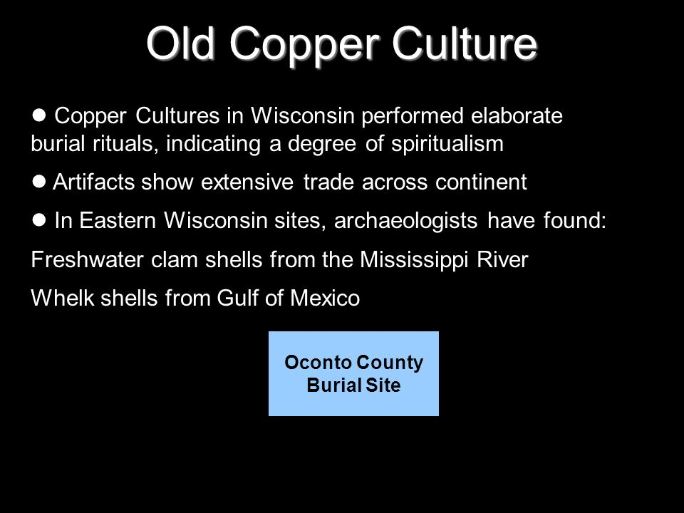 Old Copper Culture Copper Cultures in Wisconsin performed elaborate burial rituals, indicating a degree of spiritualism Artifacts show extensive trade across continent In Eastern Wisconsin sites, archaeologists have found: Freshwater clam shells from the Mississippi River Whelk shells from Gulf of Mexico Oconto County Burial Site