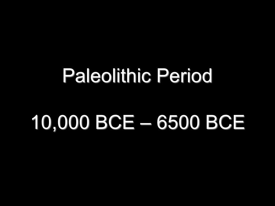 Paleolithic Period 10,000 BCE – 6500 BCE