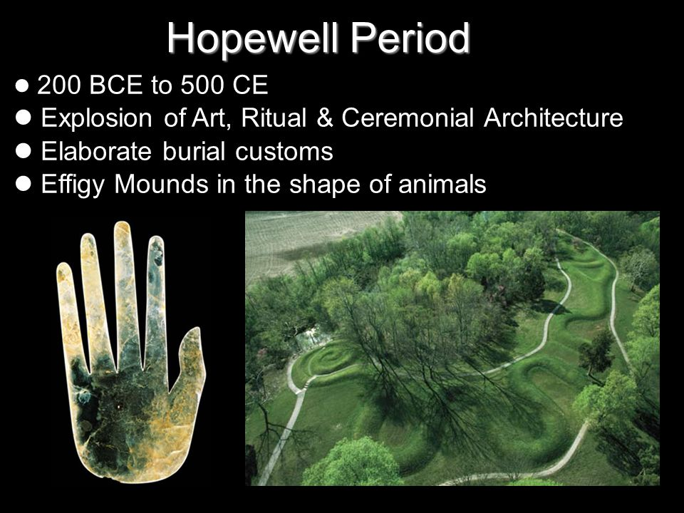 Hopewell Period 200 BCE to 500 CE Explosion of Art, Ritual & Ceremonial Architecture Elaborate burial customs Effigy Mounds in the shape of animals