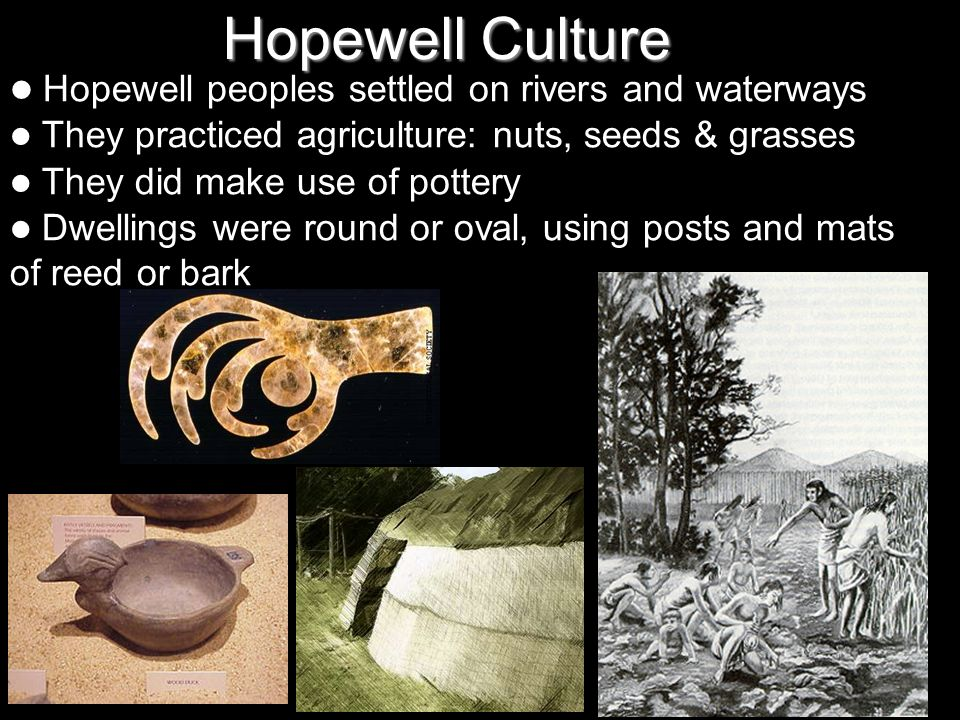 Hopewell Culture Hopewell peoples settled on rivers and waterways They practiced agriculture: nuts, seeds & grasses They did make use of pottery Dwellings were round or oval, using posts and mats of reed or bark