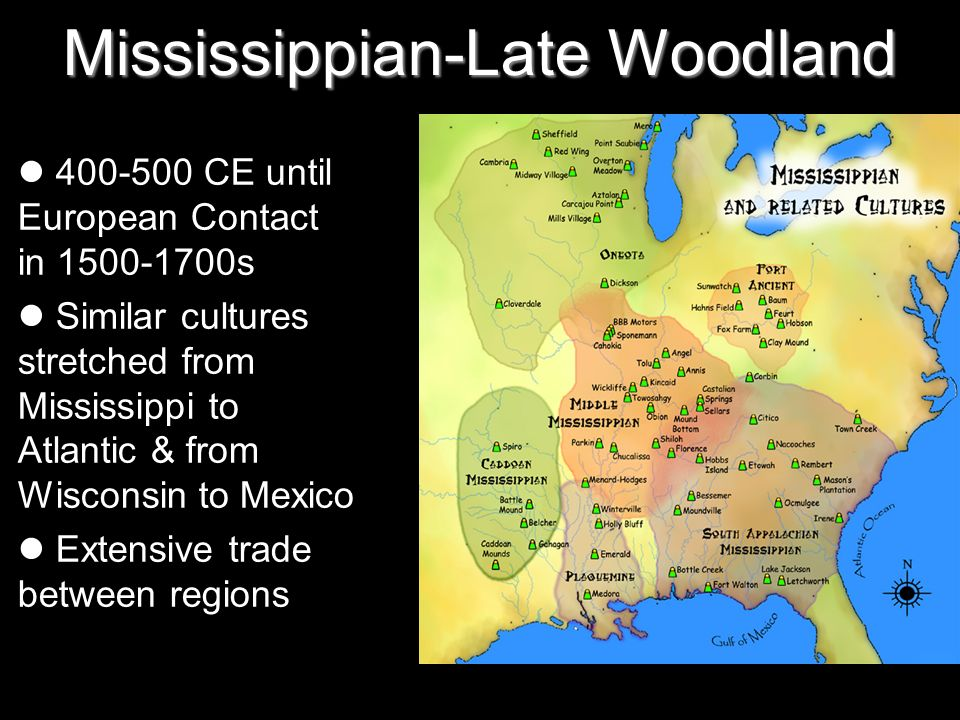 Mississippian-Late Woodland 400-500 CE until European Contact in 1500-1700s Similar cultures stretched from Mississippi to Atlantic & from Wisconsin to Mexico Extensive trade between regions