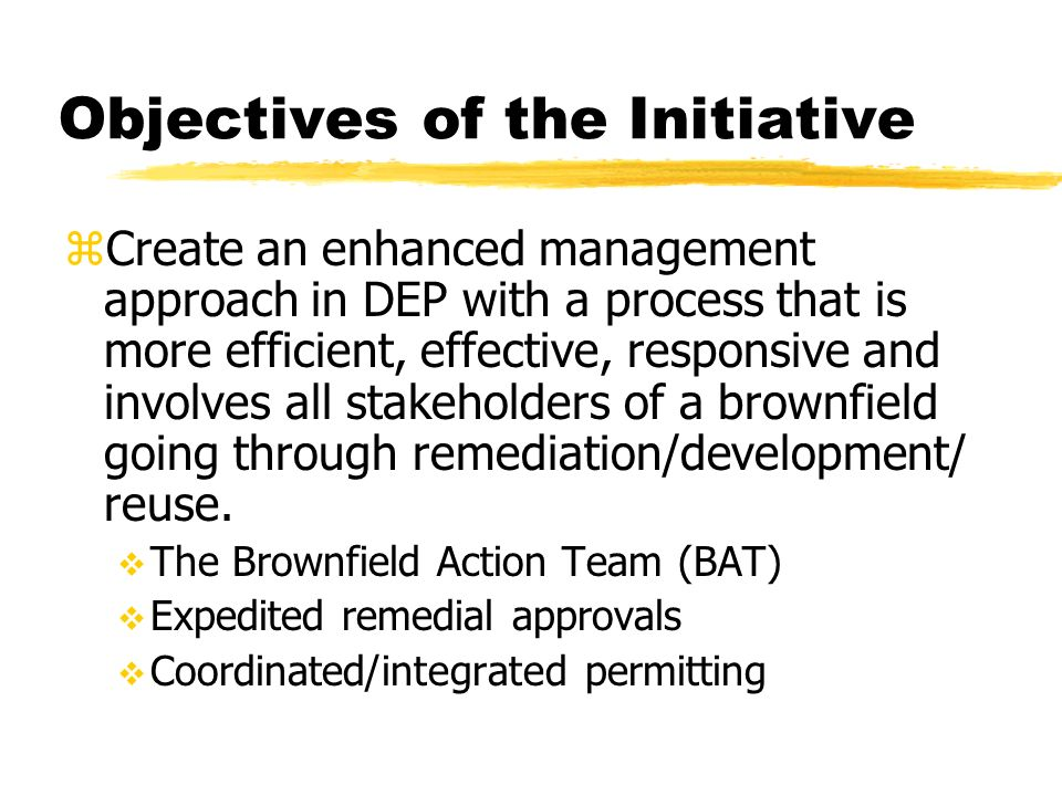 Objectives of the Initiative z Create an enhanced management approach in DEP with a process that is more efficient, effective, responsive and involves all stakeholders of a brownfield going through remediation/development/ reuse.