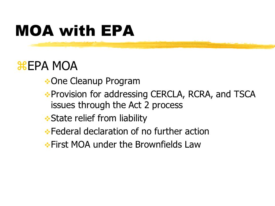 MOA with EPA zEPA MOA One Cleanup Program Provision for addressing CERCLA, RCRA, and TSCA issues through the Act 2 process State relief from liability Federal declaration of no further action First MOA under the Brownfields Law