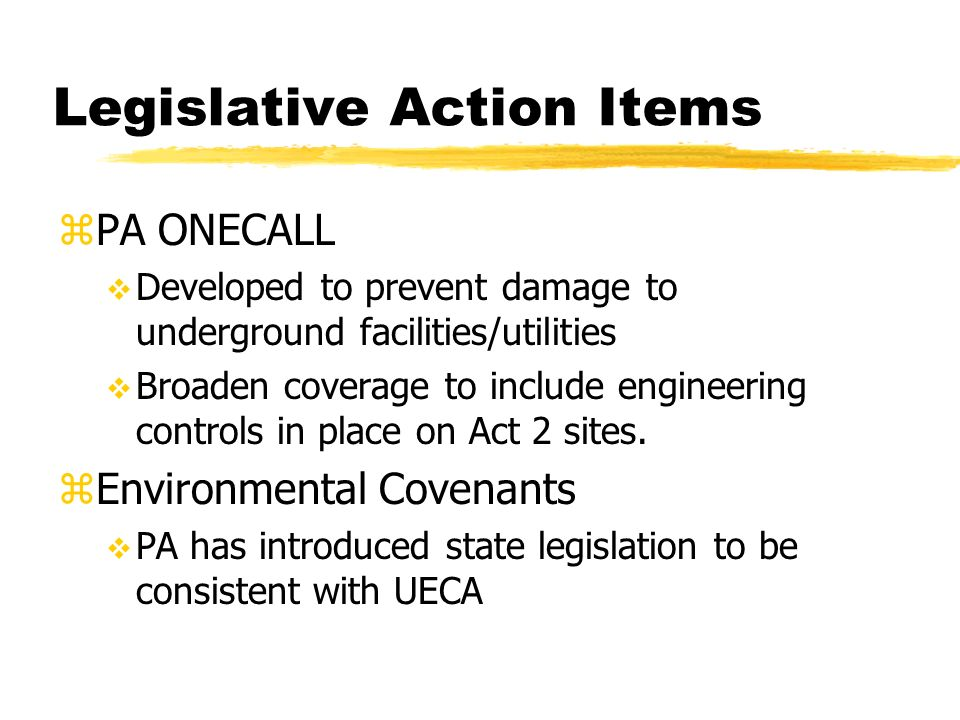 Legislative Action Items zPA ONECALL Developed to prevent damage to underground facilities/utilities Broaden coverage to include engineering controls in place on Act 2 sites.