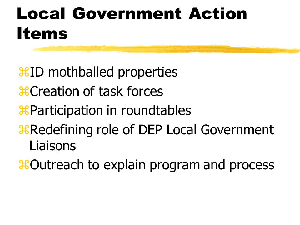 Local Government Action Items zID mothballed properties zCreation of task forces zParticipation in roundtables zRedefining role of DEP Local Government Liaisons zOutreach to explain program and process