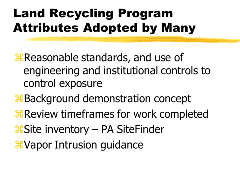 Land Recycling Program Attributes Adopted by Many z Reasonable standards, and use of engineering and institutional controls to control exposure z Background demonstration concept z Review timeframes for work completed z Site inventory – PA SiteFinder zVapor Intrusion guidance