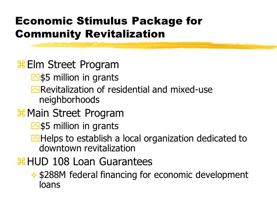 Economic Stimulus Package for Community Revitalization zElm Street Program y$5 million in grants yRevitalization of residential and mixed-use neighborhoods zMain Street Program y$5 million in grants yHelps to establish a local organization dedicated to downtown revitalization zHUD 108 Loan Guarantees $288M federal financing for economic development loans
