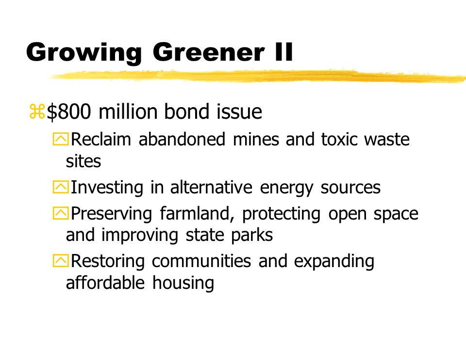 Growing Greener II z$800 million bond issue yReclaim abandoned mines and toxic waste sites yInvesting in alternative energy sources yPreserving farmland, protecting open space and improving state parks yRestoring communities and expanding affordable housing