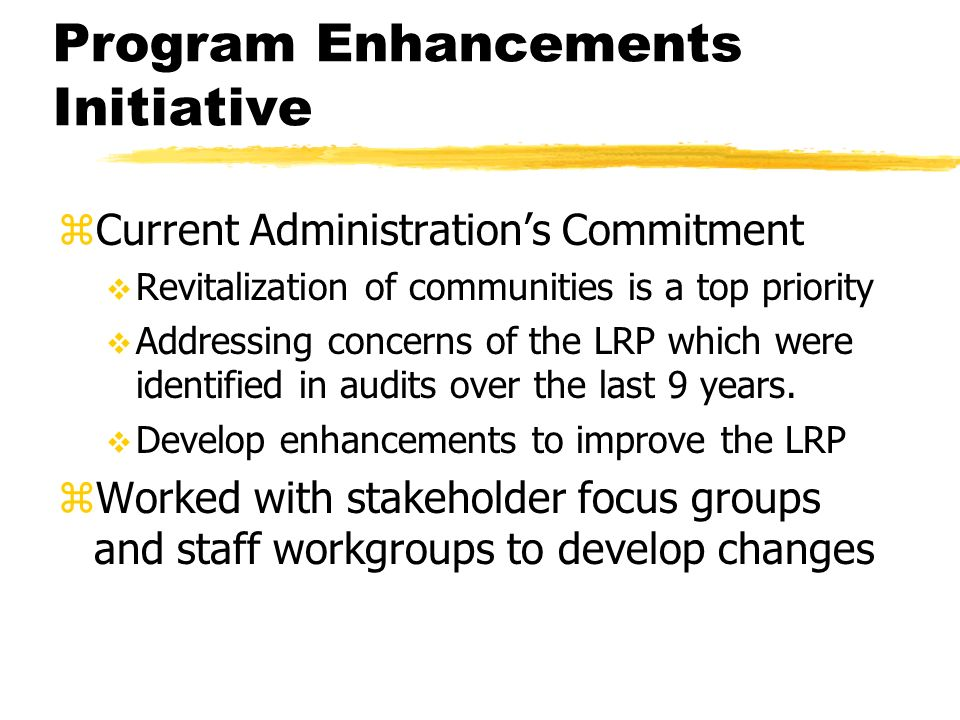 Program Enhancements Initiative zCurrent Administrations Commitment Revitalization of communities is a top priority Addressing concerns of the LRP which were identified in audits over the last 9 years.