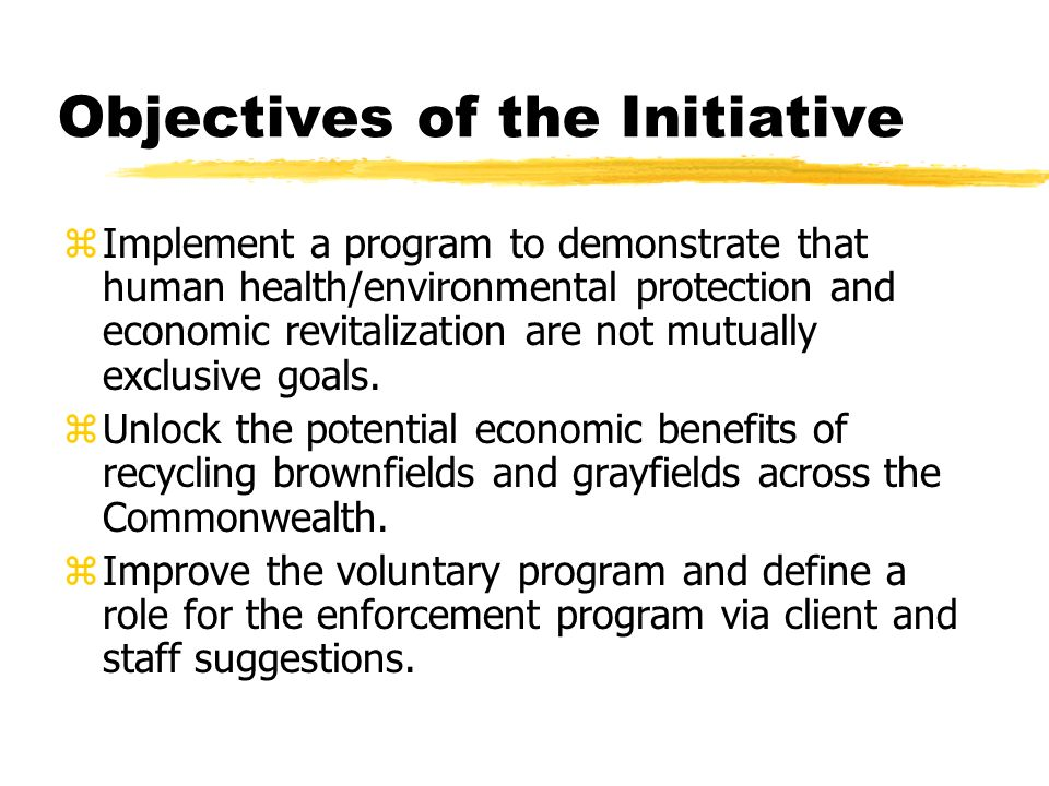 Objectives of the Initiative z Implement a program to demonstrate that human health/environmental protection and economic revitalization are not mutually exclusive goals.