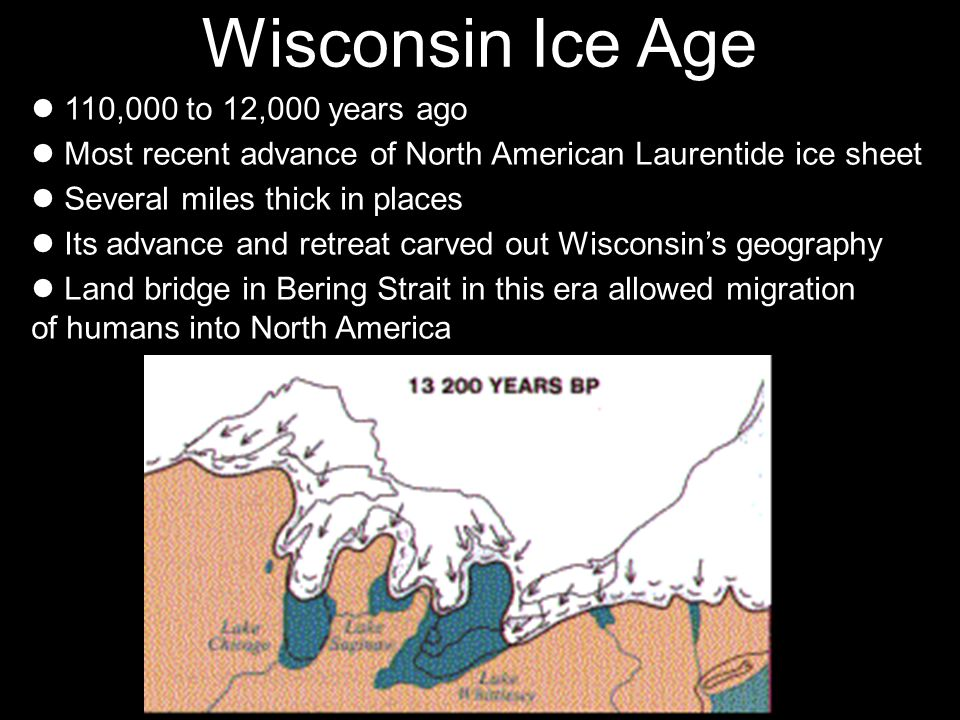 Wisconsin Ice Age 110,000 to 12,000 years ago Most recent advance of North American Laurentide ice sheet Several miles thick in places Its advance and retreat carved out Wisconsins geography Land bridge in Bering Strait in this era allowed migration of humans into North America