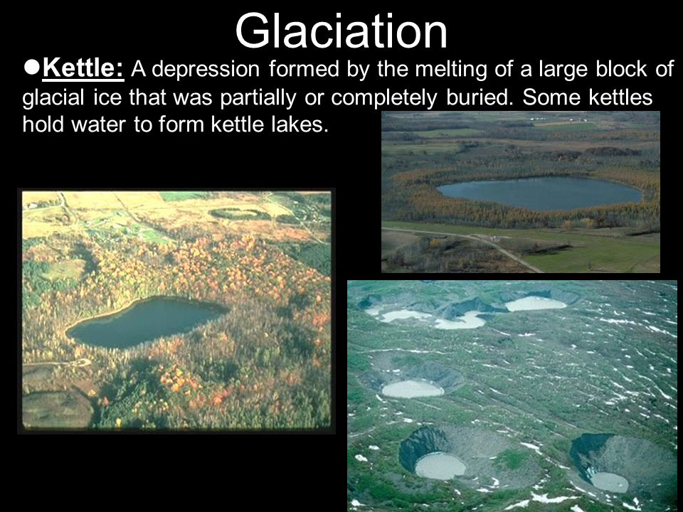 Glaciation Kettle: A depression formed by the melting of a large block of glacial ice that was partially or completely buried. Some kettles hold water