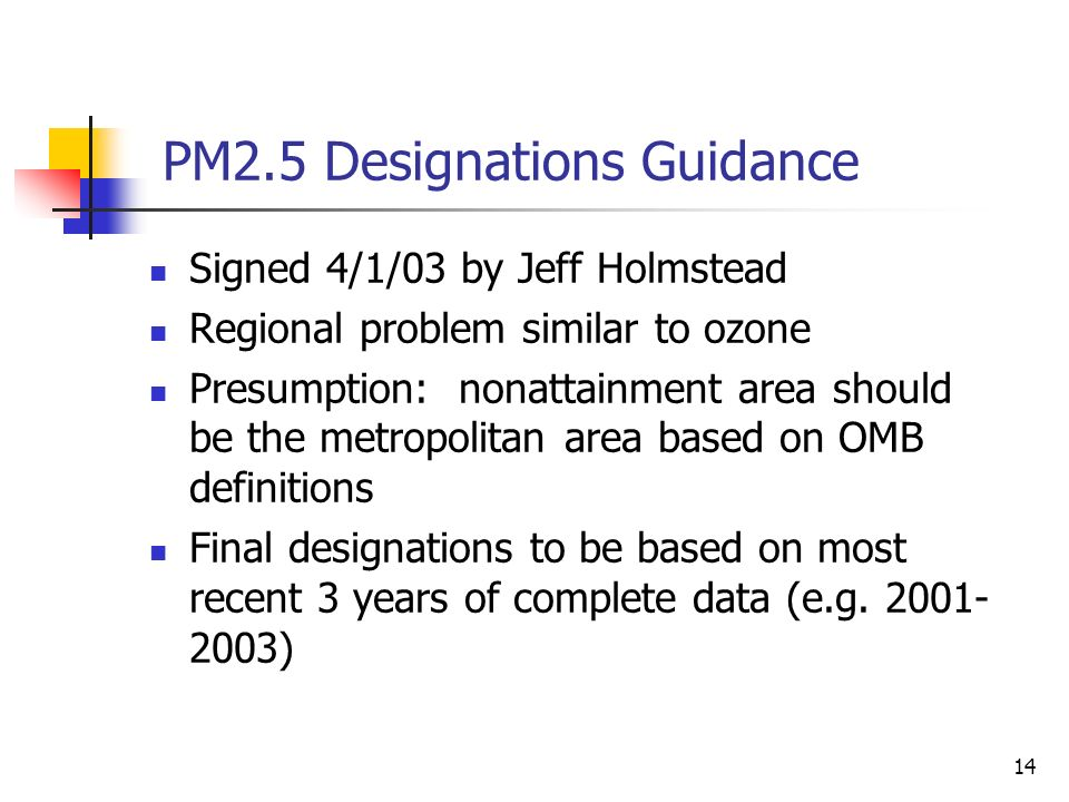 14 PM2.5 Designations Guidance Signed 4/1/03 by Jeff Holmstead Regional problem similar to ozone Presumption: nonattainment area should be the metropolitan area based on OMB definitions Final designations to be based on most recent 3 years of complete data (e.g.