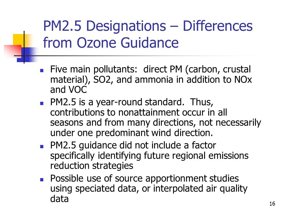 16 PM2.5 Designations – Differences from Ozone Guidance Five main pollutants: direct PM (carbon, crustal material), SO2, and ammonia in addition to NOx and VOC PM2.5 is a year-round standard.